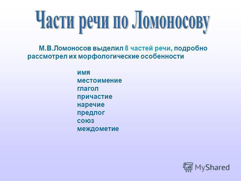 М.В.Ломоносов выделил 8 частей речи, подробно рассмотрел их морфологические особенности имя местоимение глагол причастие наречие предлог союз междометие