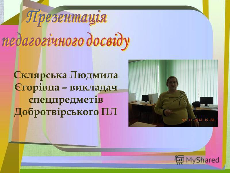 Склярська Людмила Єгорівна – викладач спецпредметів Добротвірського ПЛ