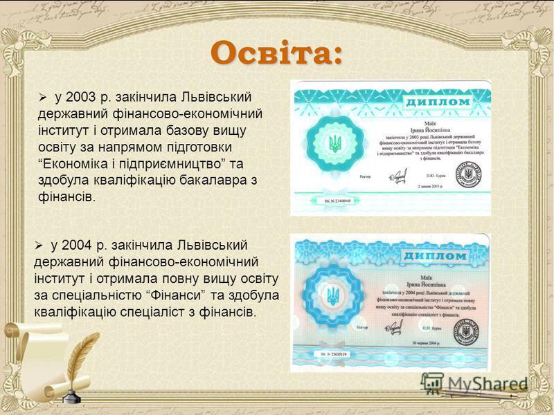 Освіта: у 2003 р. закінчила Львівський державний фінансово-економічний інститут і отримала базову вищу освіту за напрямом підготовки Економіка і підприємництво та здобула кваліфікацію бакалавра з фінансів. у 2004 р. закінчила Львівський державний фін