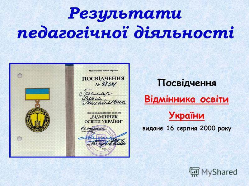 Результати педагогічної діяльності Посвідчення Відмінника освіти України видане 16 серпня 2000 року