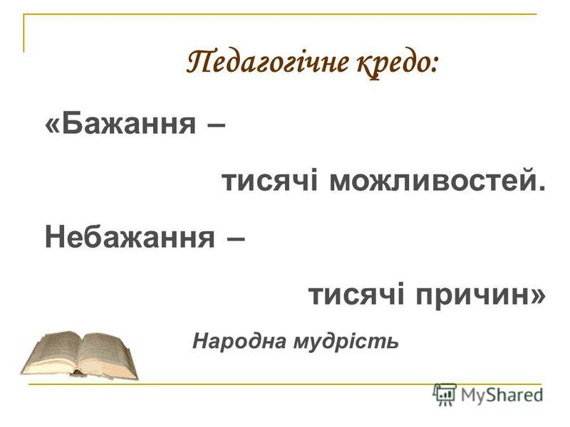 Педагогічне кредо: «Бажання – тисячі можливостей. Небажання – тисячі причин» Народна мудрість