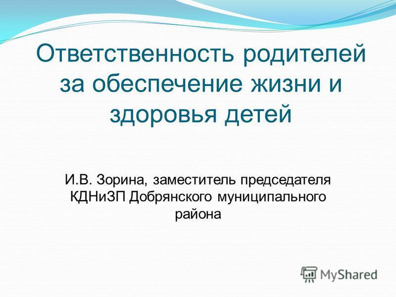 Ответственность родителей за обеспечение жизни и здоровья детей И.В. Зорина, заместитель председателя КДНиЗП Добрянского муниципального района