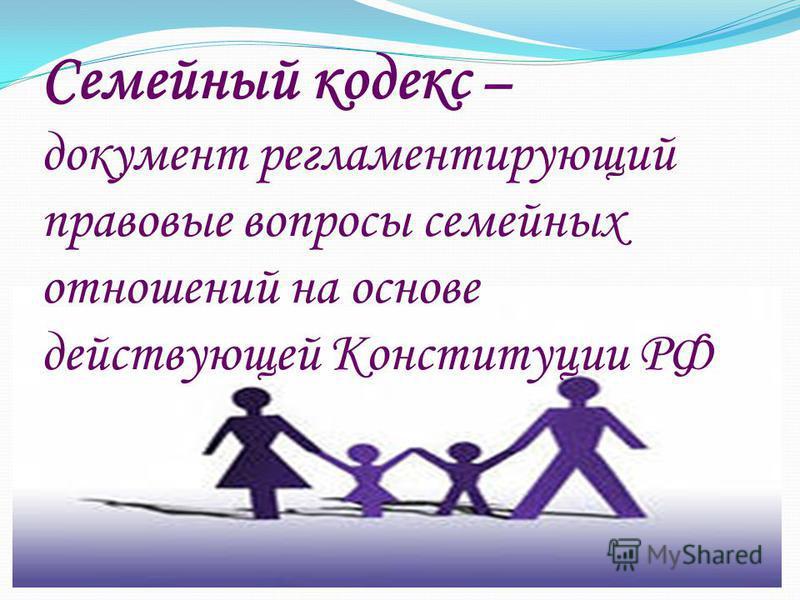 Семейный кодекс – документ регламентирующий правовые вопросы семейных отношений на основе действующей Конституции РФ