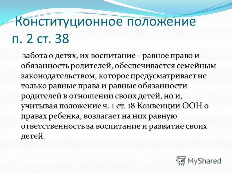 Конституционное положение п. 2 ст. 38 забота о детях, их воспитание - равное право и обязанность родителей, обеспечивается семейным законодательством, которое предусматривает не только равные права и равные обязанности родителей в отношении своих дет