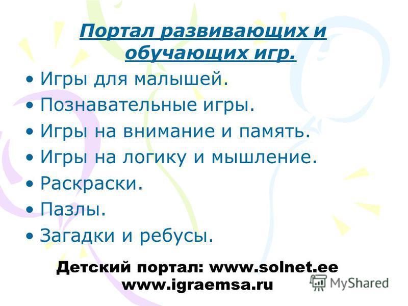 Детский портал: www.solnet.ee www.igraemsa.ru Портал развивающих и обучающих игр. Игры для малышей. Познавательные игры. Игры на внимание и память. Игры на логику и мышление. Раскраски. Пазлы. Загадки и ребусы.