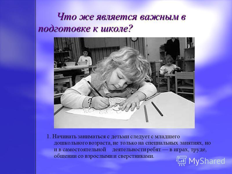 Что же является важным в подготовке к школе? Что же является важным в подготовке к школе? 1. Начинать заниматься с детьми следует с младшего дошкольного возраста, не только на специальных занятиях, но и в самостоятельной деятельности ребят в играх, т