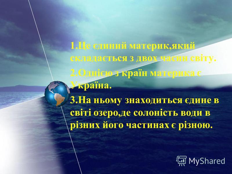 1.Це єдиний материк,який складається з двох часин світу. 2.Однією з країн материка є Україна. 3.На ньому знаходиться єдине в світі озеро,де солоність води в різних його частинах є різною.