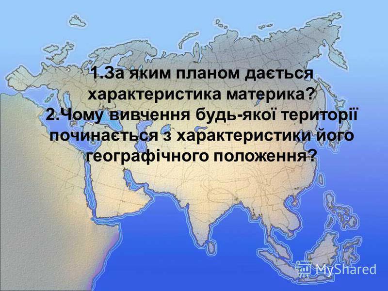 1.За яким планом дається характеристика материка? 2.Чому вивчення будь-якої території починається з характеристики його географічного положення?