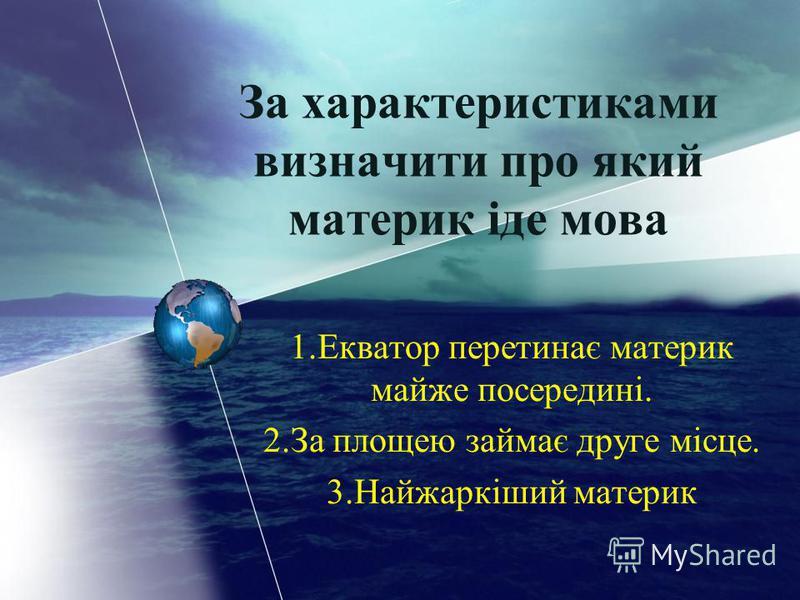 1.Екватор перетинає материк майже посередині. 2.За площею займає друге місце. 3.Найжаркіший материк За характеристиками визначити про який материк іде мова