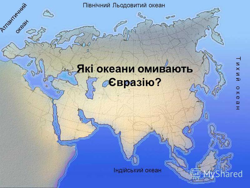 Які океани омивають Євразію? Північний Льодовитий океан Т и х и й о к е а н Індійський океан Атлантичний океан