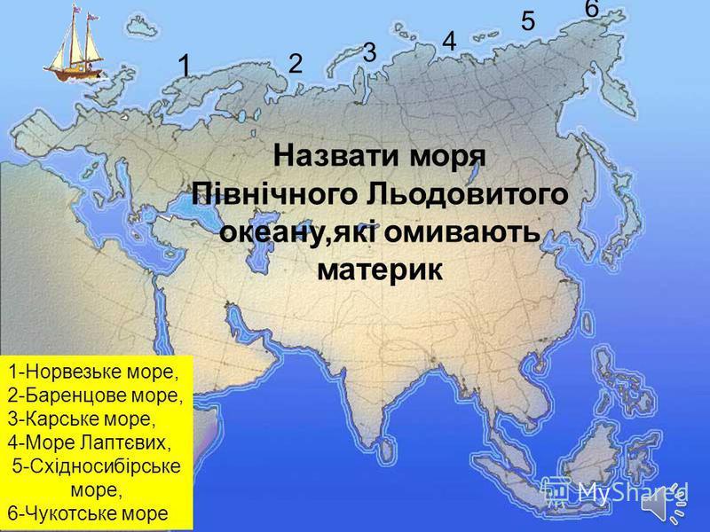 Назвати моря Північного Льодовитого океану,які омивають материк 1 2 3 4 5 6 1-Норвезьке море, 2-Баренцове море, 3-Карське море, 4-Море Лаптєвих, 5-Східносибірське море, 6-Чукотське море