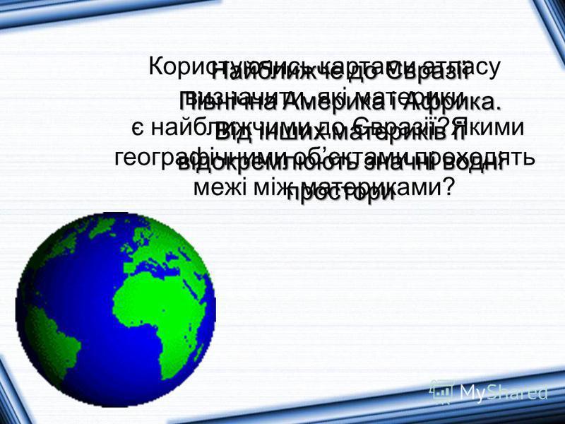 Користуючись картами атласу визначити, які материки є найближчими до Євразії?Якими географічними обєктами проходять межі між материками? Найближче до Євразії Північна Америка і Африка. Від інших материків її відокремлюють значні водні простори
