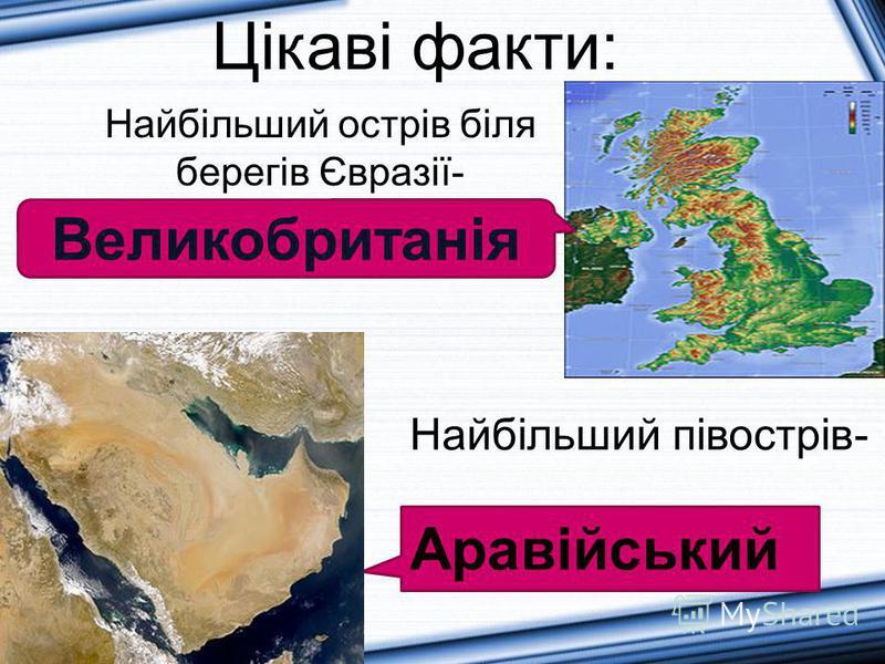 Великобританія Цікаві факти: Найбільший півострів- Аравійський Найбільший острів біля берегів Євразії-