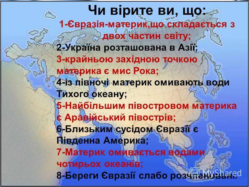 Чи вірите ви, що: 1-Євразія-материк,що складається з двох частин світу; 2-Україна розташована в Азії; 3-крайньою західною точкою материка є мис Рока; 4-із півночі материк омивають води Тихого океану; 5-Найбільшим півостровом материка є Аравійський пі