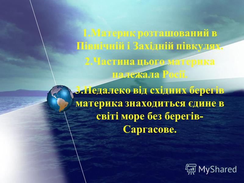 1.Материк розташований в Північній і Західній півкулях. 2.Частина цього материка належала Росії. 3.Недалеко від східних берегів материка знаходиться єдине в світі море без берегів- Саргасове.