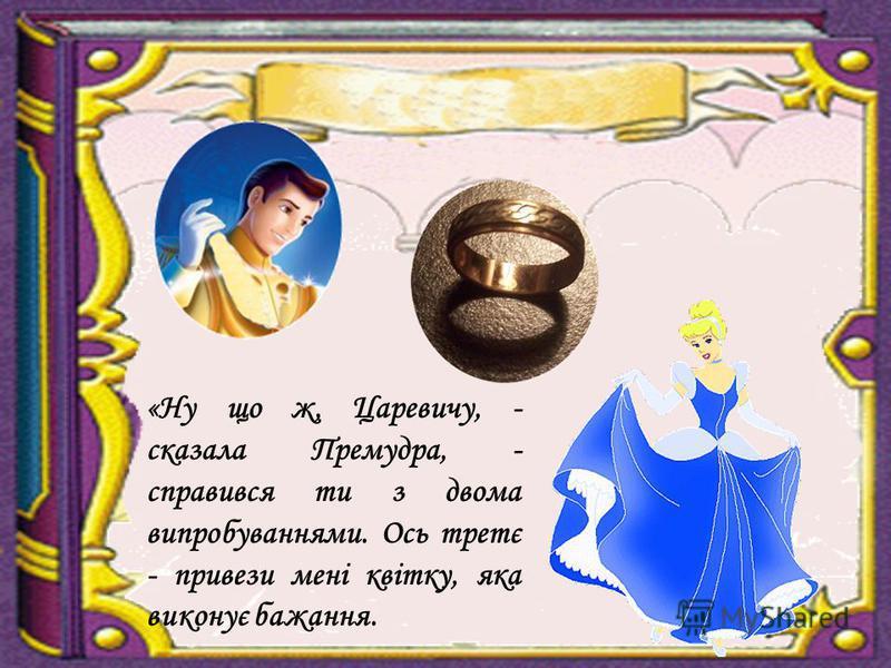 «Ну що ж, Царевичу, - сказала Премудра, - справився ти з двома випробуваннями. Ось третє - привези мені квітку, яка виконує бажання.