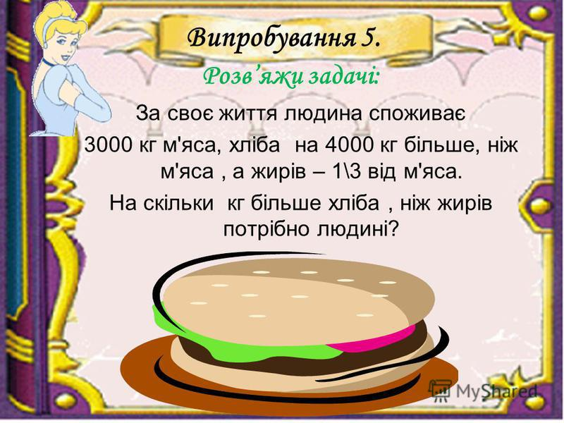 Випробування 5. Розвяжи задачі: За своє життя людина споживає 3000 кг м'яса, хліба на 4000 кг більше, ніж м'яса, а жирів – 1\3 від м'яса. На скільки кг більше хліба, ніж жирів потрібно людині?