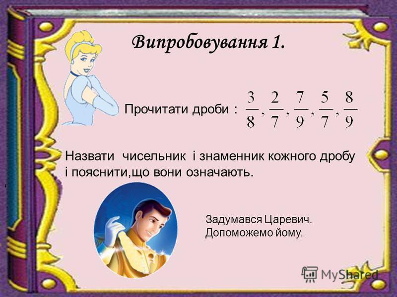 Випробовування 1. Прочитати дроби :.. Назвати чисельник і знаменник кожного дробу і пояснити,що вони означають. Задумався Царевич. Допоможемо йому.
