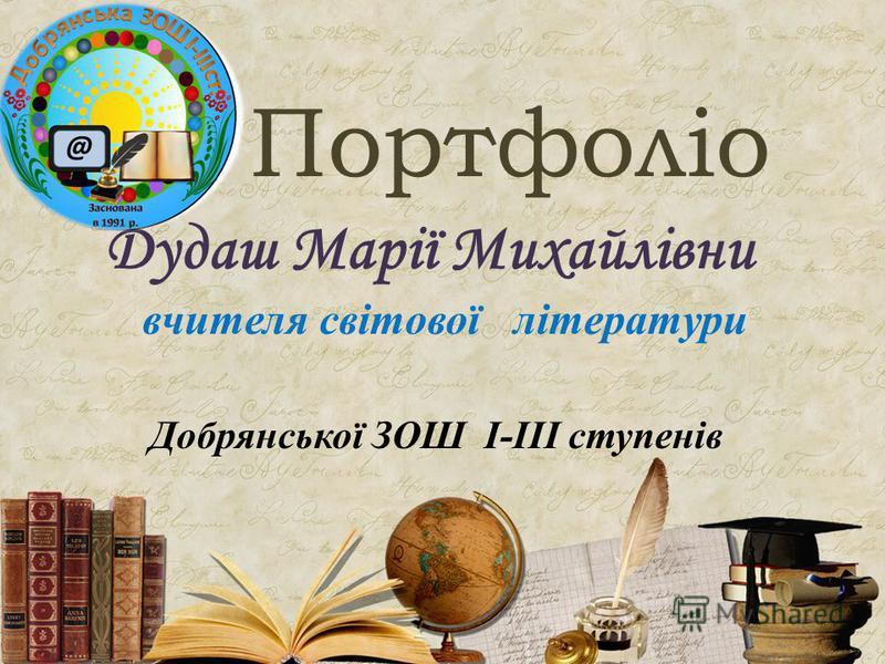 Портфоліо Дудаш Марії Михайлівни вчителя світової літератури Добрянської ЗОШ І-ІІІ ступенів