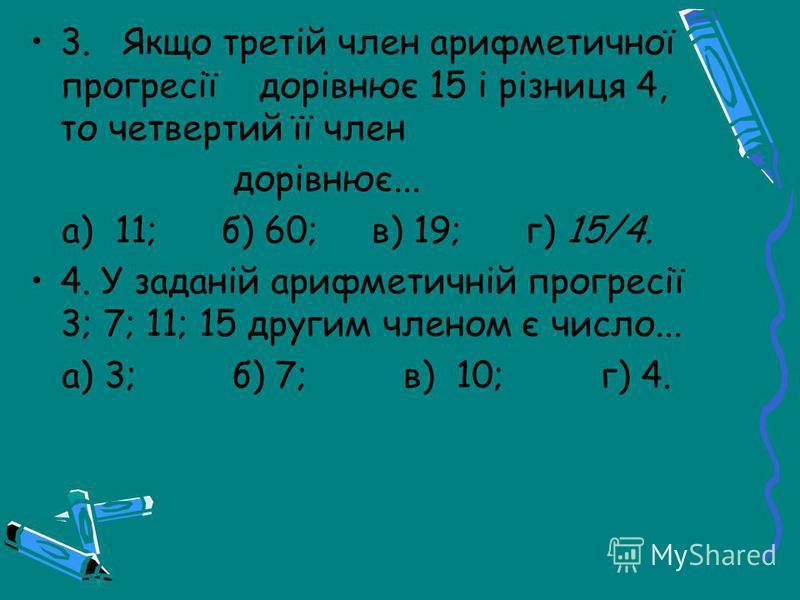 3. Якщо третій член арифметичної прогресії дорівнює 15 і різниця 4, то четвертий її член дорівнює... а) 11; б) 60; в) 19; г) 15/4. 4. У заданій арифметичній прогресії 3; 7; 11; 15 другим членом є число... а) 3; б) 7; в) 10; г) 4.