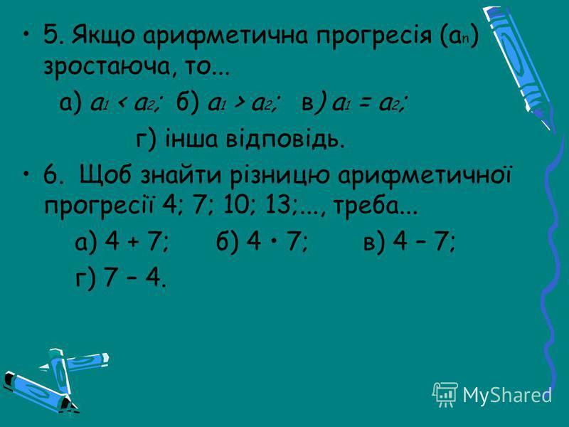 5. Якщо арифметична прогресія (a n ) зростаюча, то... а) а 1 а 2 ; в) a 1 = a 2 ; г) інша відповідь. 6. Щоб знайти різницю арифметичної прогресії 4; 7; 10; 13;..., треба... а) 4 + 7; б) 4 7; в) 4 – 7; г) 7 – 4.