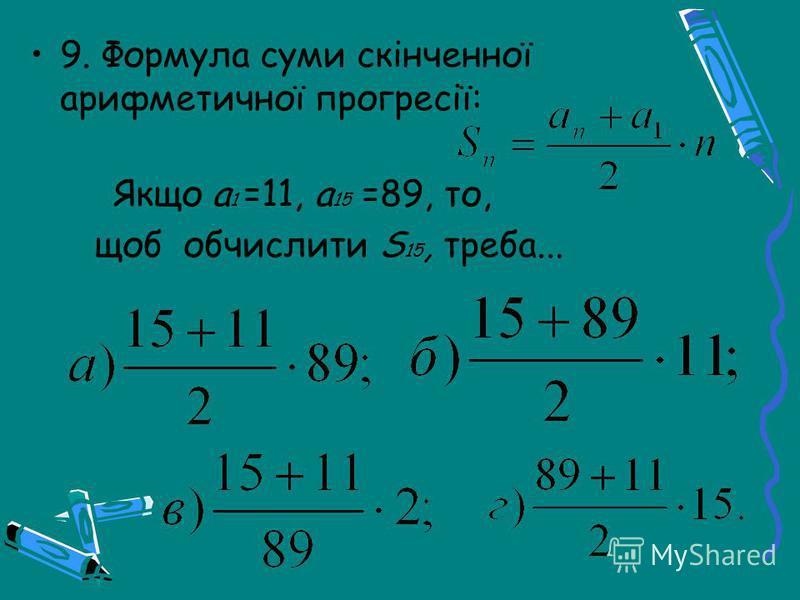 9. Формула суми скінченної арифметичної прогресії: Якщо а 1 =11, а 15 =89, то, щоб обчислити S 15, треба...