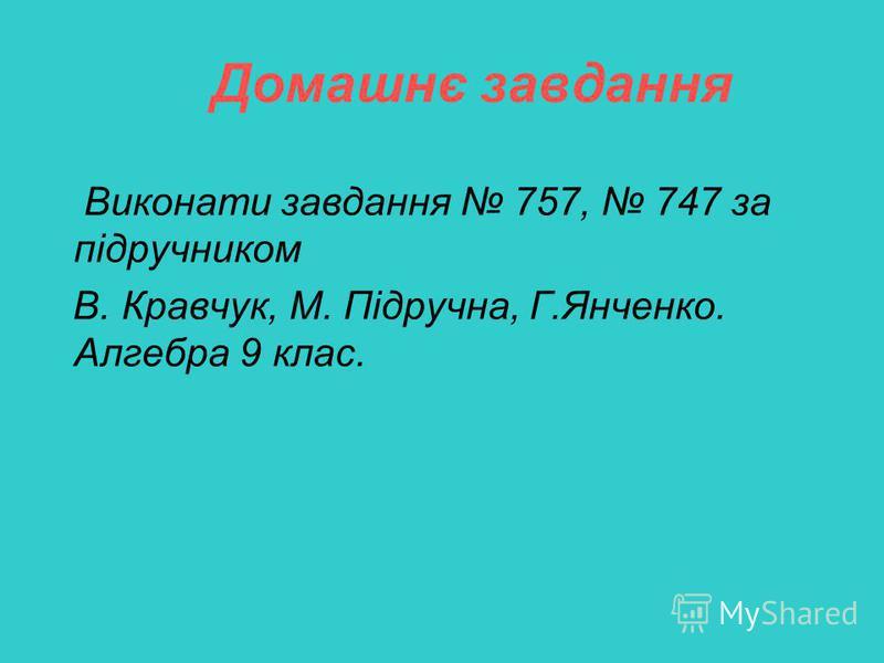 Домашнє завдання Виконати завдання 757, 747 за підручником В. Кравчук, М. Підручна, Г.Янченко. Алгебра 9 клас.