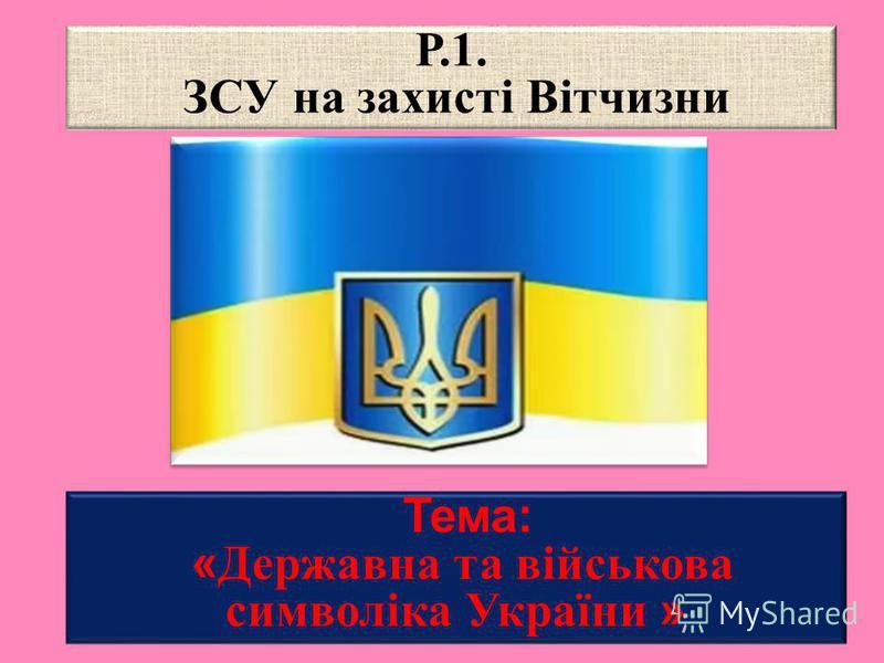 Тема: « Державна та військова символіка України » Р.1. ЗСУ на захисті Вітчизни