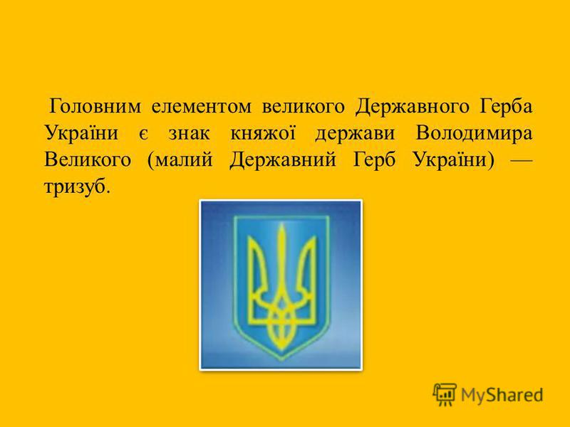 Головним елементом великого Державного Герба України є знак княжої держави Володимира Великого (малий Державний Герб України) тризуб.
