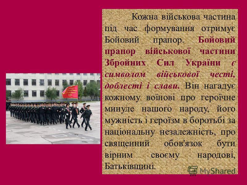 Кожна військова частина під час формування отримує Бойовий прапор. Бойовий прапор військової частини Збройних Сил України є символом військової честі, доблесті і слави. Він нагадує кожному воїнові про героїчне минуле нашого народу, його мужність і ге