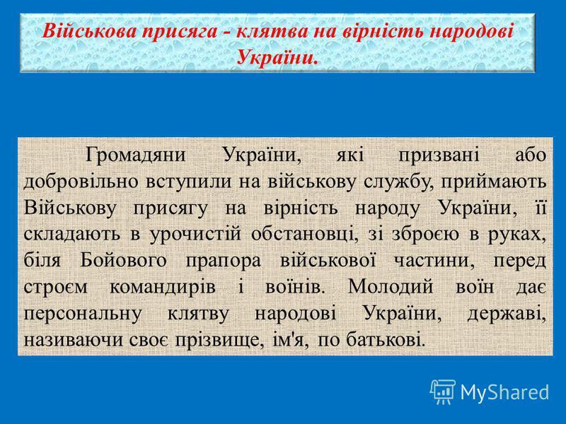 Військова присяга - клятва на вірність народові України. Громадяни України, які призвані або добровільно вступили на військову службу, приймають Військову присягу на вірність народу України, її складають в урочистій обстановці, зі зброєю в руках, біл