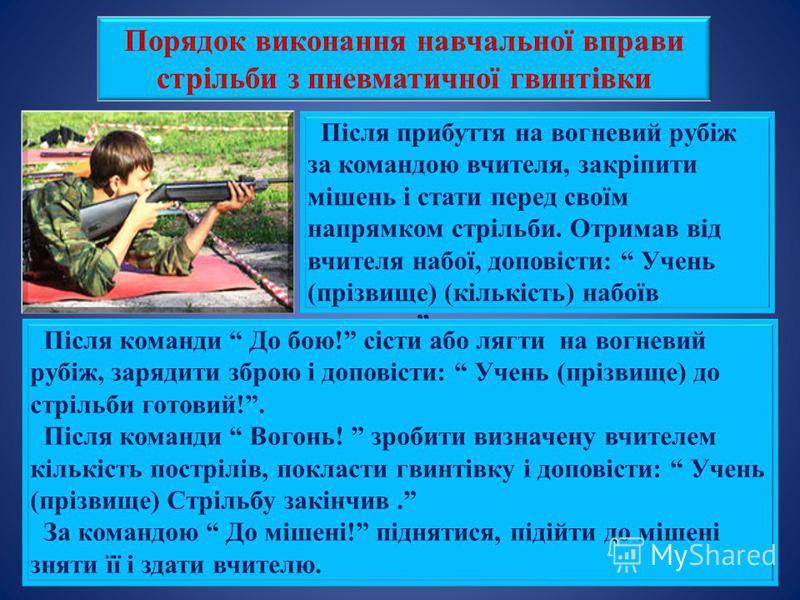 Порядок виконання навчальної вправи стрільби з пневматичної гвинтівки Після прибуття на вогневий рубіж за командою вчителя, закріпити мішень і стати перед своїм напрямком стрільби. Отримав від вчителя набої, доповісти: Учень (прізвище) (кількість) на