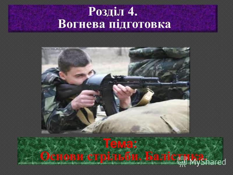 Тема: Основи стрільби. Балістика. Розділ 4. Вогнева підготовка