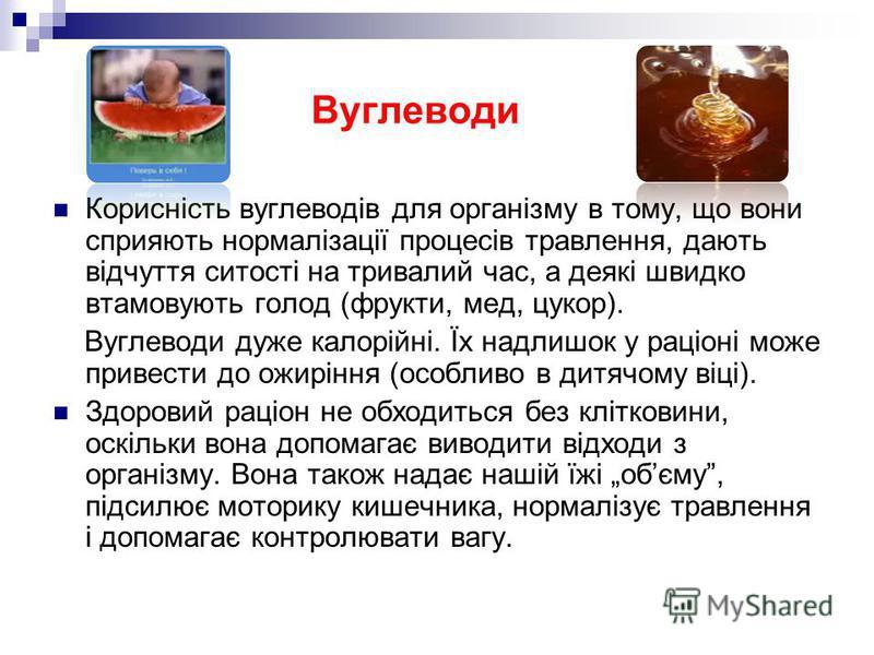 Вуглеводи Корисність вуглеводів для організму в тому, що вони сприяють нормалізації процесів травлення, дають відчуття ситості на тривалий час, а деякі швидко втамовують голод (фрукти, мед, цукор). Вуглеводи дуже калорійні. Їх надлишок у раціоні може