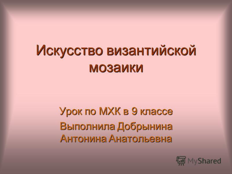 Искусство византийской мозаики Урок по МХК в 9 классе Выполнила Добрынина Антонина Анатольевна