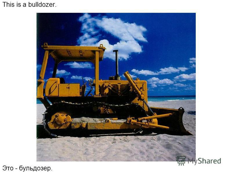 This is a bulldozer. Это - бульдозер.