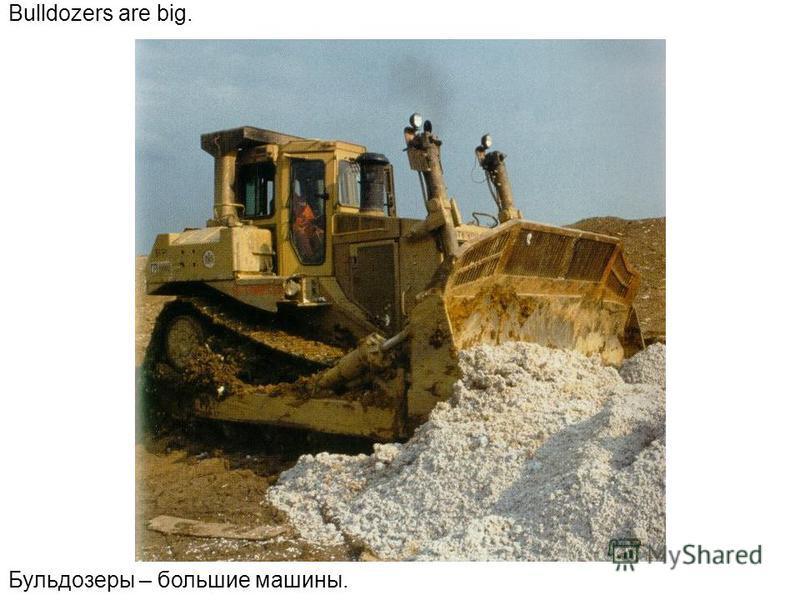 Bulldozers are big. Бульдозеры – большие машины.