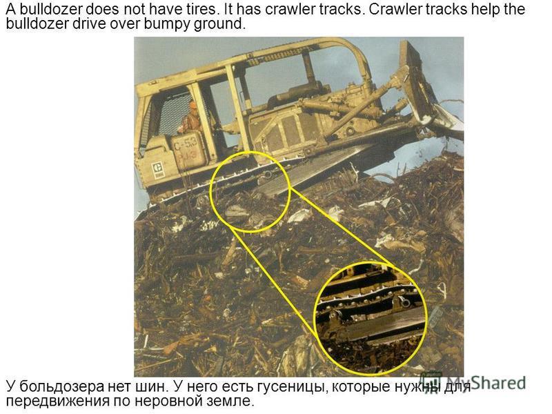 A bulldozer does not have tires. It has crawler tracks. Crawler tracks help the bulldozer drive over bumpy ground. У бульдозера нет шин. У него есть гусеницы, которые нужны для передвижения по неровной земле.