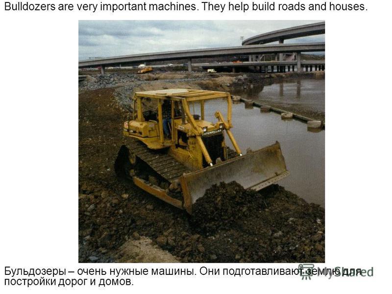Bulldozers are very important machines. They help build roads and houses. Бульдозеры – очень нужные машины. Они подготавливают землю для постройки дорог и домов.