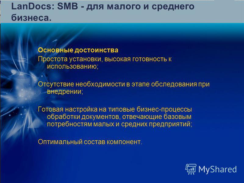 LanDocs: SMB - для малого и среднего бизнеса. Основные достоинства Простота установки, высокая готовность к использованию; Отсутствие необходимости в этапе обследования при внедрении; Готовая настройка на типовые бизнес-процессы обработки документов,