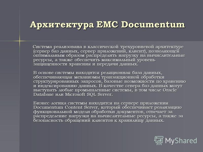 Архитектура EMC Documentum Система реализована в классической трехуровневой архитектуре (сервер баз данных, сервер приложений, клиент), позволяющей оптимальным образом распределить нагрузку на вычислительные ресурсы, а также обеспечить максимальный у