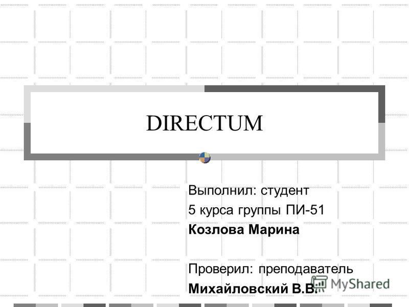 DIRECTUM Выполнил: студент 5 курса группы ПИ-51 Козлова Марина Проверил: преподаватель Михайловский В.В.