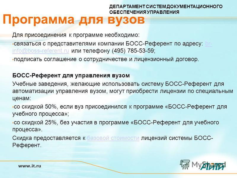 ДЕПАРТАМЕНТ СИСТЕМ ДОКУМЕНТАЦИОННОГО ОБЕСПЕЧЕНИЯ УПРАВЛЕНИЯ www.it.ru Программа для вузов Для присоединения к программе необходимо: связаться с представителями компании БОСС-Референт по адресу: br- info@boss-referent.ru или телефону (495) 785-53-59;b