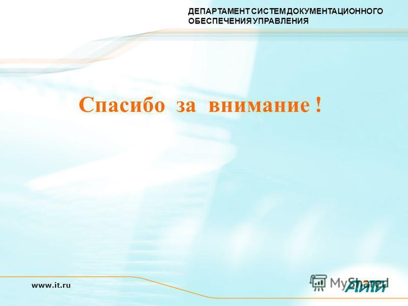 ДЕПАРТАМЕНТ СИСТЕМ ДОКУМЕНТАЦИОННОГО ОБЕСПЕЧЕНИЯ УПРАВЛЕНИЯ www.it.ru Спасибо за внимание !