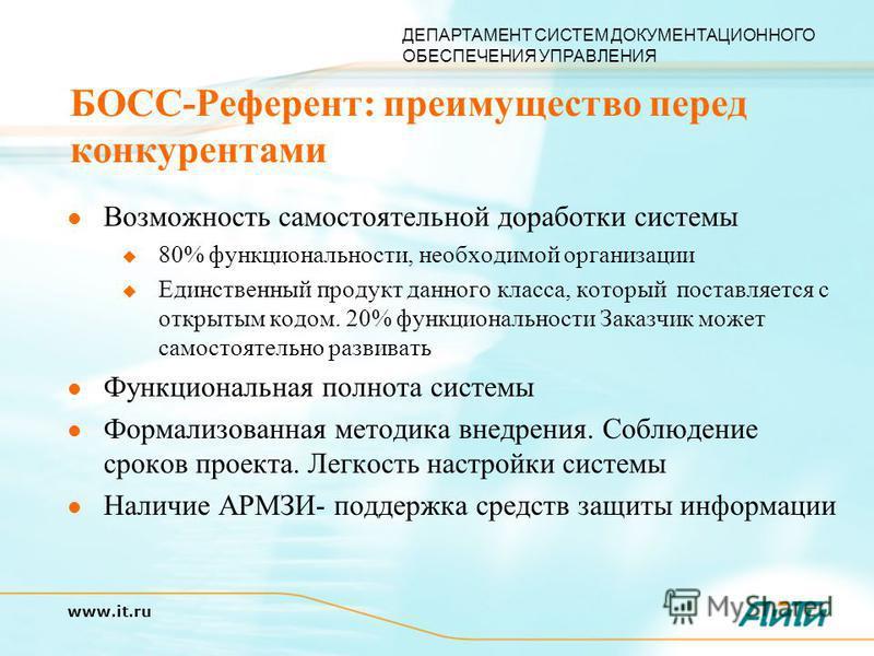 ДЕПАРТАМЕНТ СИСТЕМ ДОКУМЕНТАЦИОННОГО ОБЕСПЕЧЕНИЯ УПРАВЛЕНИЯ www.it.ru БОСС-Референт: преимущество перед конкурентами Возможность самостоятельной доработки системы 80% функциональности, необходимой организации Единственный продукт данного класса, кото
