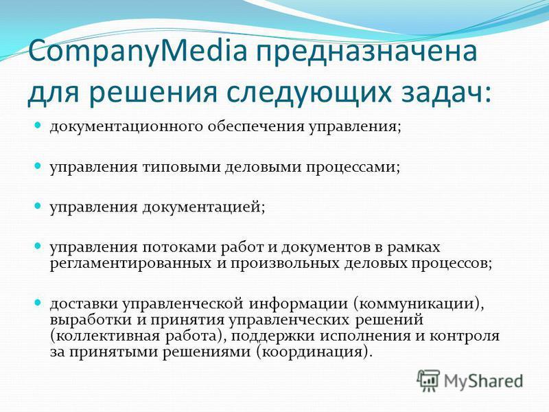 CompanyMedia предназначена для решения следующих задач: документационного обеспечения управления; управления типовыми деловыми процессами; управления документацией; управления потоками работ и документов в рамках регламентированных и произвольных дел