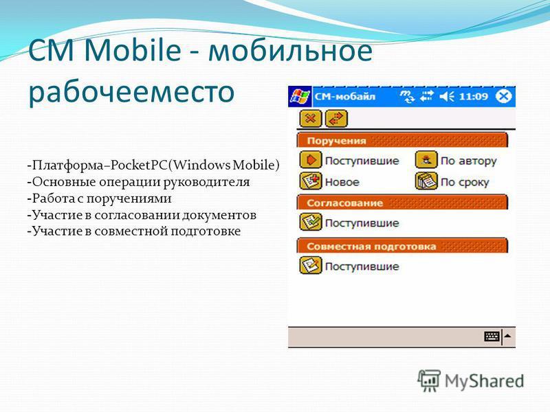 CM Mobile - мобильное рабочее место -Платформа–PocketPC(Windows Mobile) -Основные операции руководителя -Работа с поручениями -Участие в согласовании документов -Участие в совместной подготовке