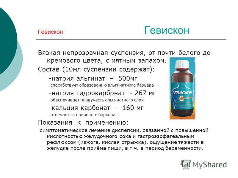 Гевискон Вязкая непрозрачная суспензия, от почти белого до кремового цвета, с мятным запахом. Состав (10 мл суспензии содержат): -натрия альгинат – 500 мг способствует образованию альгинатного барьера -натрия гидрокарбонат - 267 мг обеспечивает плаву