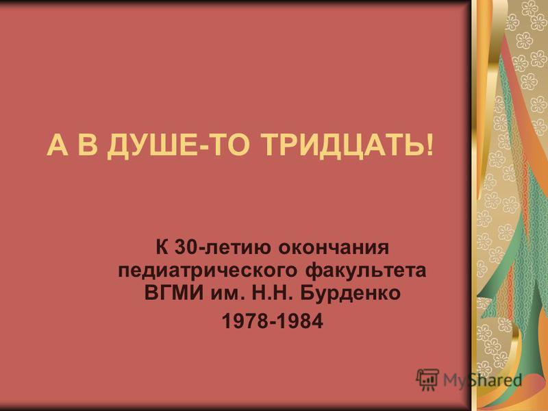 А В ДУШЕ-ТО ТРИДЦАТЬ! К 30-летию окончания педиатрического факультета ВГМИ им. Н.Н. Бурденко 1978-1984