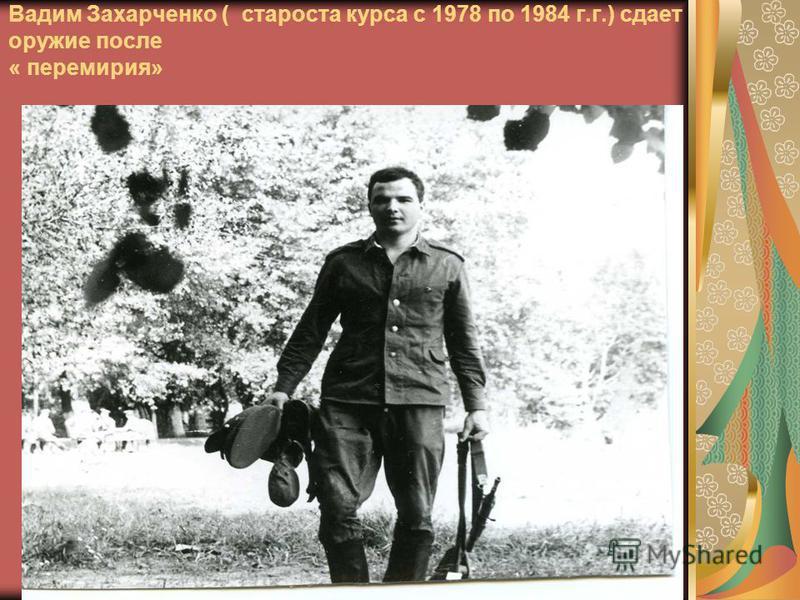 Вадим Захарченко ( староста курса с 1978 по 1984 г.г.) сдает оружие после « перемирия»